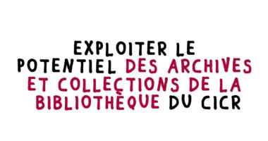 Découvrez la stratégie du CICR <br>sur ses archives, <i>records</i> <br>et collections de bibliothèque